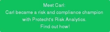 Meet Carl:  Carl became a risk and compliance champion  with Protecht's Risk Analytics.  Find out how!
